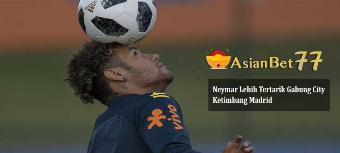 Neymar Lebih Tertarik Gabung City Ketimbang Madrid - Agen Bola Piala Dunia 2018