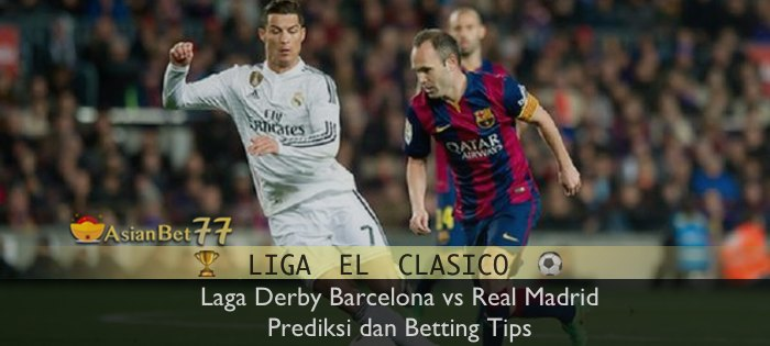 Laga Derby Barcelona vs Real Madrid : Prediksi dan Betting Tips