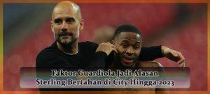 Faktor pep Guardiola Jadi Alasan Sterling Bertahan di City Hingga 2023 Agen Bola online