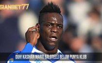 Duh! Kasihan Mario Balotelli Belum Punya Klub