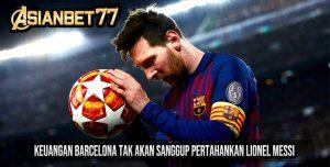 Keuangan Barcelona Tak Akan Sanggup Pertahankan Lionel Messi